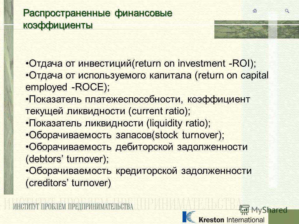 Распространенные финансовые коэффициенты Отдача от инвестиций(return on investment -ROI); Отдача от используемого капитала (return on capital employed -ROCE); Показатель платежеспособности, коэффициент текущей ликвидности (current ratio); Показатель