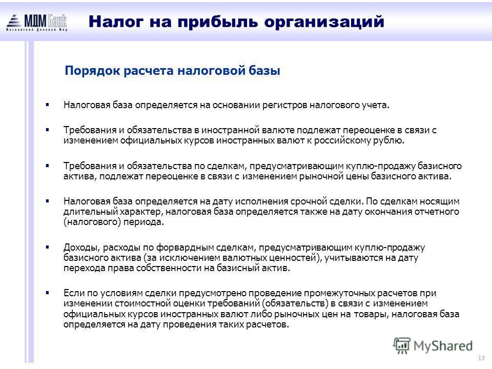 13 Порядок расчета налоговой базы Налоговая база определяется на основании регистров налогового учета. Требования и обязательства в иностранной валюте подлежат переоценке в связи с изменением официальных курсов иностранных валют к российскому рублю.