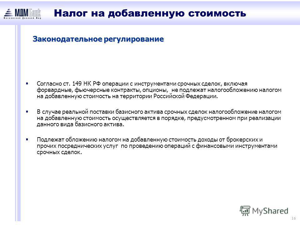 16 Законодательное регулирование Согласно ст. 149 НК РФ операции с инструментами срочных сделок, включая форвардные, фьючерсные контракты, опционы, не подлежат налогообложению налогом на добавленную стоимость на территории Российской Федерации. В слу