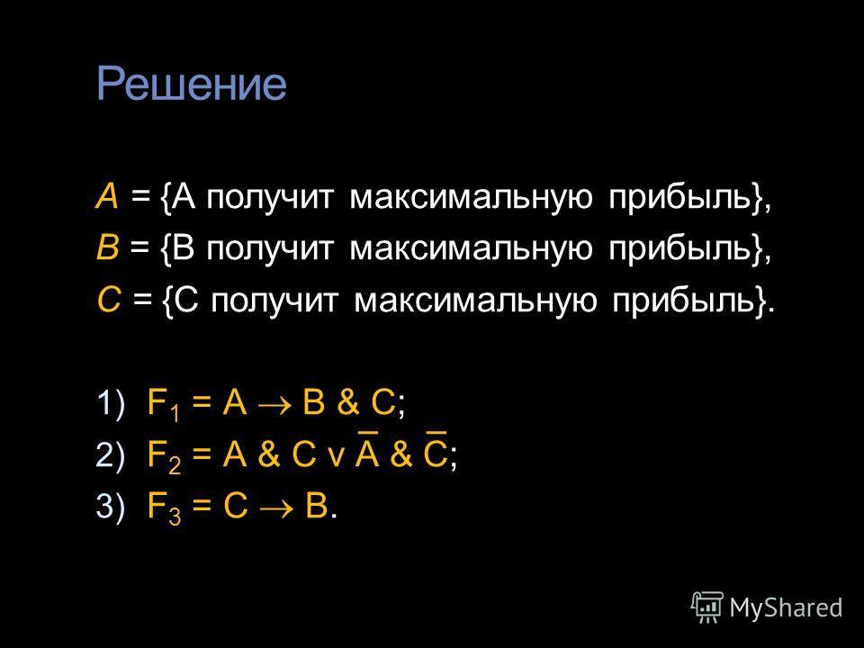 Решение А = {А получит максимальную прибыль}, В = {В получит максимальную прибыль}, С = {С получит максимальную прибыль}. 1) F 1 = А В & С; 2) F 2 = А & С v А & С; 3) F 3 = С В.