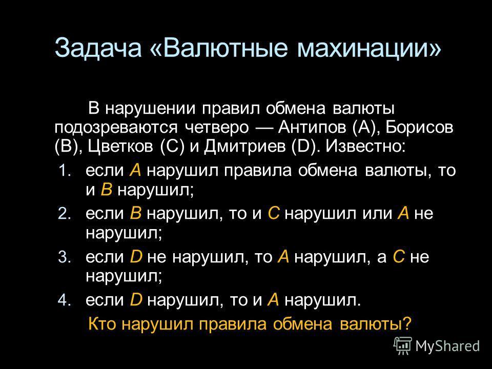 Задача «Валютные махинации» В нарушении правил обмена валюты подозреваются четверо Антипов (А), Борисов (B), Цветков (С) и Дмитриев (D). Известно: 1. если А нарушил правила обмена валюты, то и B нарушил; 2. если В нарушил, то и С нарушил или А не нар