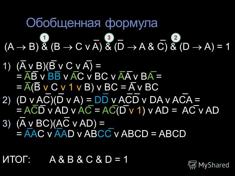 Обобщенная формула (A B) & (B C v A) & (D A & C) & (D A) = 1 1) (A v B)(B v C v A) = = AB v BB v AC v BC v AA v BA = = A(B v C v 1 v B) v BC = A v BC 2) (D v AC)(D v A) = DD v ACD v DA v ACA = = ACD v AD v AC = AC(D v 1) v AD = AC v AD 3) (A v BC)(AC