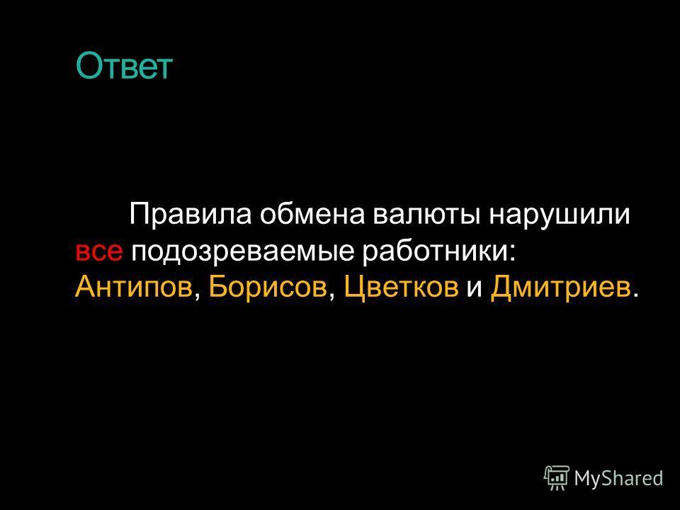 Ответ Правила обмена валюты нарушили все подозреваемые работники: Антипов, Борисов, Цветков и Дмитриев.
