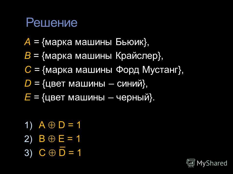 Решение А = {марка машины Бьюик}, В = {марка машины Крайслер}, С = {марка машины Форд Мустанг}, D = {цвет машины – синий}, E = {цвет машины – черный}. 1) А D = 1 2) B E = 1 3) C D = 1