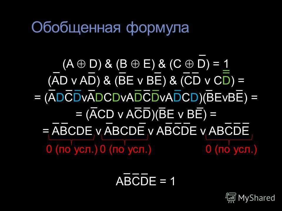 Обобщенная формула (A D) & (B E) & (C D) = 1 (AD v AD) & (BE v BE) & (CD v CD) = = (ADCDvADCDvADCDvADCD)(BEvBE) = = (ACD v ACD)(BE v BE) = = ABCDE v ABCDE v ABCDE v ABCDE ABCDE = 1 0 (по усл.)