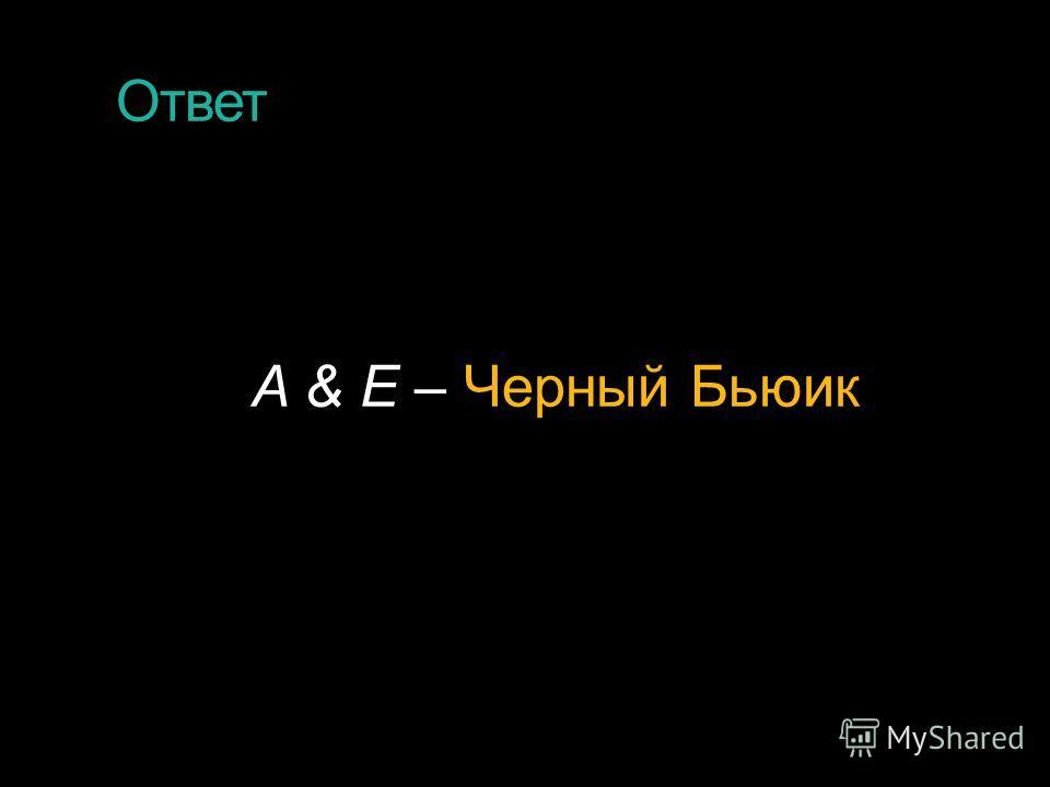 Ответ A & E – Черный Бьюик