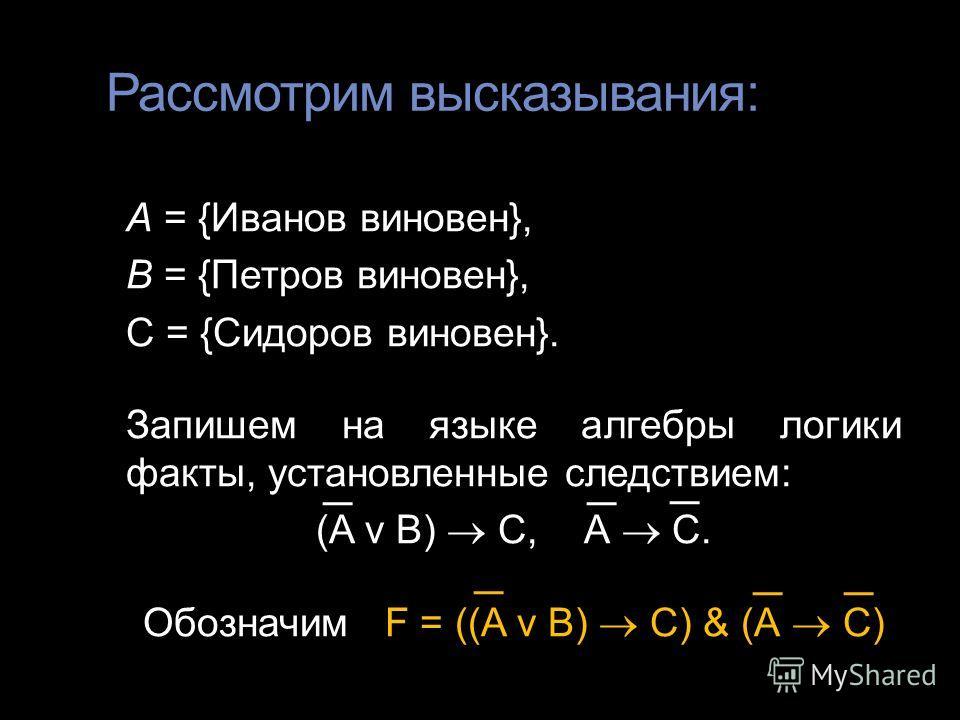 Рассмотрим высказывания: А = {Иванов виновен}, В = {Петров виновен}, С = {Сидоров виновен}. Запишем на языке алгебры логики факты, установленные следствием: (A v В) С,А С. Обозначим F = ((A v В) С) & (А С)