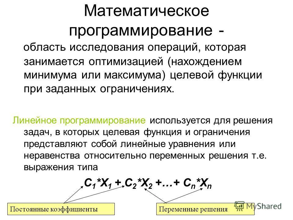 Математическое программирование - область исследования операций, которая занимается оптимизацией (нахождением минимума или максимума) целевой функции при заданных ограничениях. Линейное программирование используется для решения задач, в которых целев