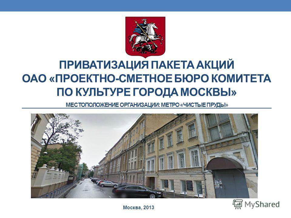 ПРИВАТИЗАЦИЯ ПАКЕТА АКЦИЙ ОАО «ПРОЕКТНО-СМЕТНОЕ БЮРО КОМИТЕТА ПО КУЛЬТУРЕ ГОРОДА МОСКВЫ» Москва, 2013 МЕСТОПОЛОЖЕНИЕ ОРГАНИЗАЦИИ: МЕТРО «ЧИСТЫЕ ПРУДЫ»