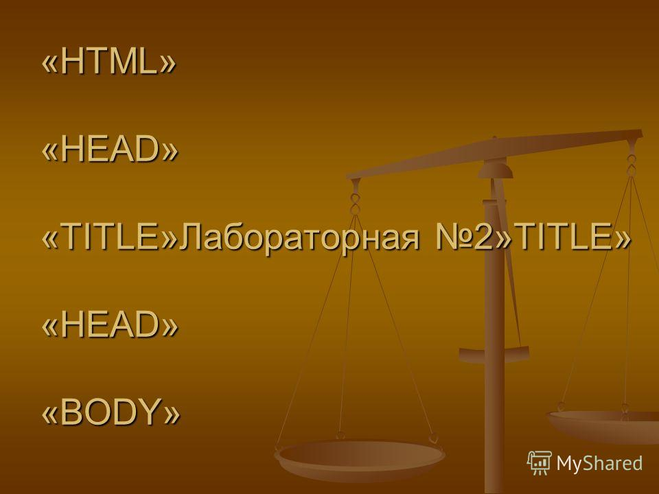 «HTML» «HEAD» «TITLE»Лабораторная 2»TITLE» «НEAD» «BODY»