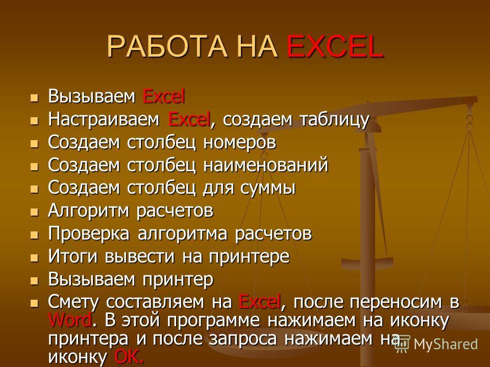 РАБОТА НА EXCEL Вызываем Excel Вызываем Excel Настраиваем Excel, создаем таблицу Настраиваем Excel, создаем таблицу Создаем столбец номеров Создаем столбец номеров Создаем столбец наименований Создаем столбец наименований Создаем столбец для суммы Со