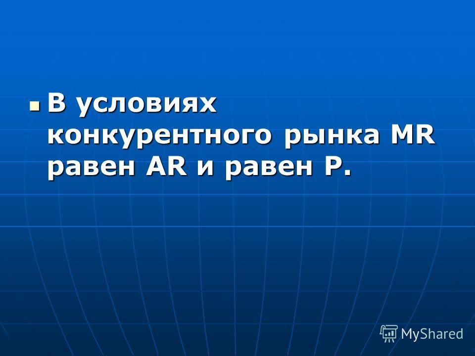 В условиях конкурентного рынка MR равен АR и равен Р. В условиях конкурентного рынка MR равен АR и равен Р.