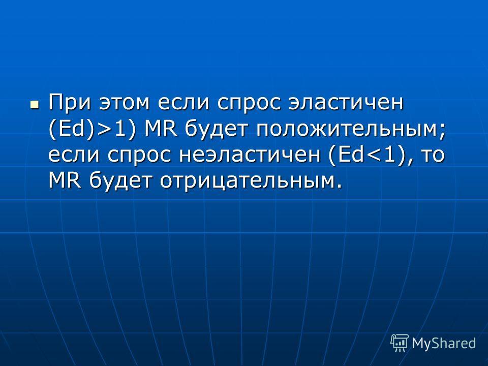При этом если спрос эластичен (Еd)>1) MR будет положительным; если спрос неэластичен (Еd 1) MR будет положительным; если спрос неэластичен (Еd