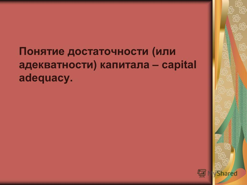 Понятие достаточности (или адекватности) капитала – capital adequacy.