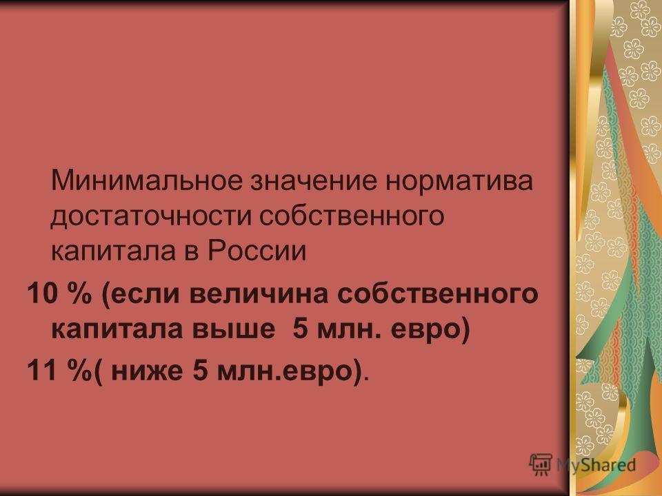 Минимальное значение норматива достаточности собственного капитала в России 10 % (если величина собственного капитала выше 5 млн. евро) 11 %( ниже 5 млн.евро).