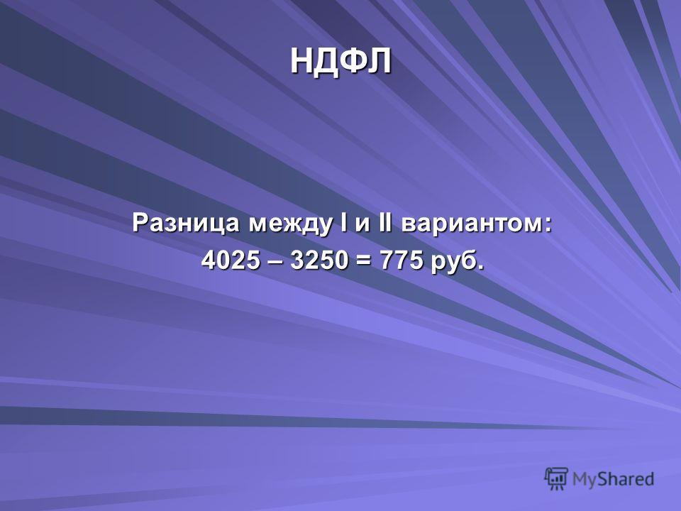 НДФЛ Разница между I и II вариантом: 4025 – 3250 = 775 руб.