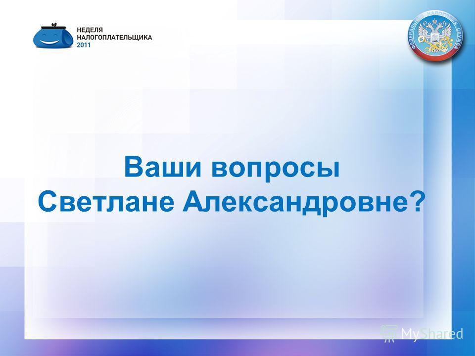 Ваши вопросы Светлане Александровне?