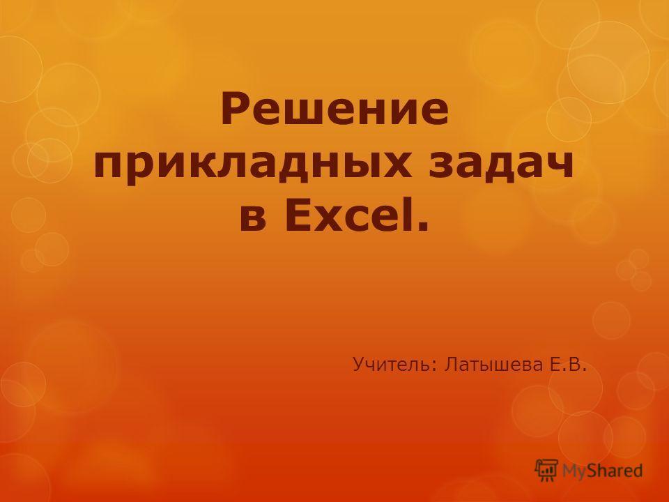 Решение прикладных задач в Excel. Учитель: Латышева Е.В.