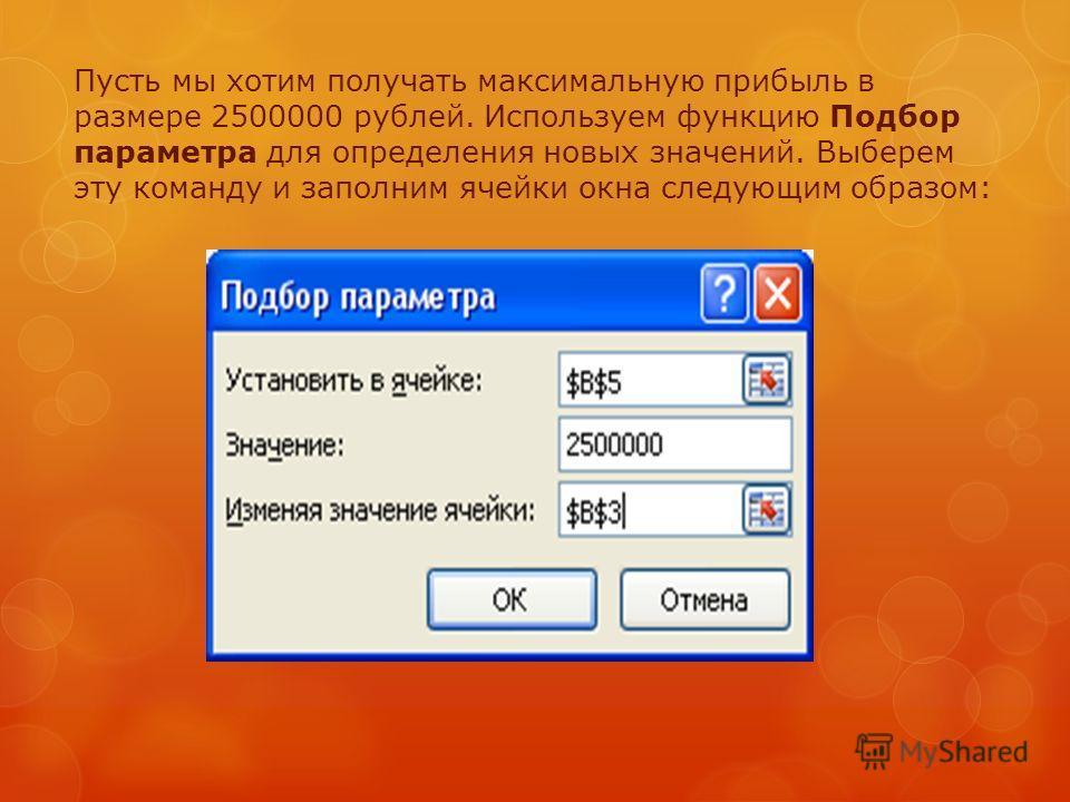 Пусть мы хотим получать максимальную прибыль в размере 2500000 рублей. Используем функцию Подбор параметра для определения новых значений. Выберем эту команду и заполним ячейки окна следующим образом:
