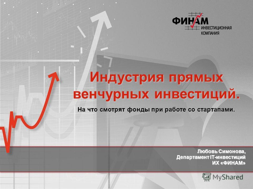 Любовь Симонова, Департамент IT-инвестиций ИХ «ФИНАМ» Индустрия прямых венчурных инвестиций. На что смотрят фонды при работе со стартапами.
