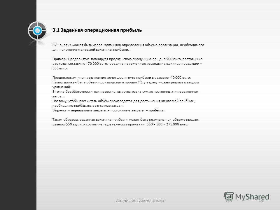 3.1 Заданная операционная прибыль СVP-анализ может быть использован для определения объема реализации, необходимого для получения желаемой величины прибыли. Пример. Предприятие планирует продать свою продукцию по цене 500 euro, постоянные рас ходы со