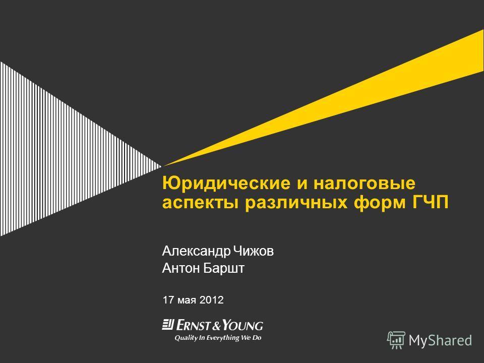 Юридические и налоговые аспекты различных форм ГЧП Александр Чижов Антон Баршт 17 мая 2012