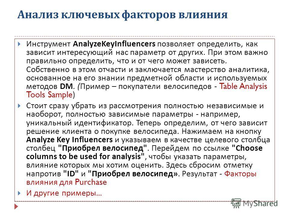 Анализ ключевых факторов влияния Инструмент AnalyzeKeyInfluencers позволяет определить, как зависит интересующий нас параметр от других. При этом важно правильно определить, что и от чего может зависеть. Собственно в этом отчасти и заключается мастер