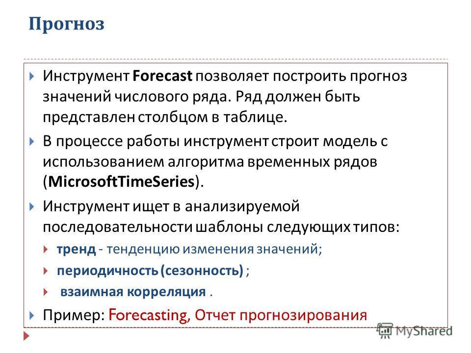 Прогноз Инструмент Forecast позволяет построить прогноз значений числового ряда. Ряд должен быть представлен столбцом в таблице. В процессе работы инструмент строит модель с использованием алгоритма временных рядов (MicrosoftTimeSeries). Инструмент и