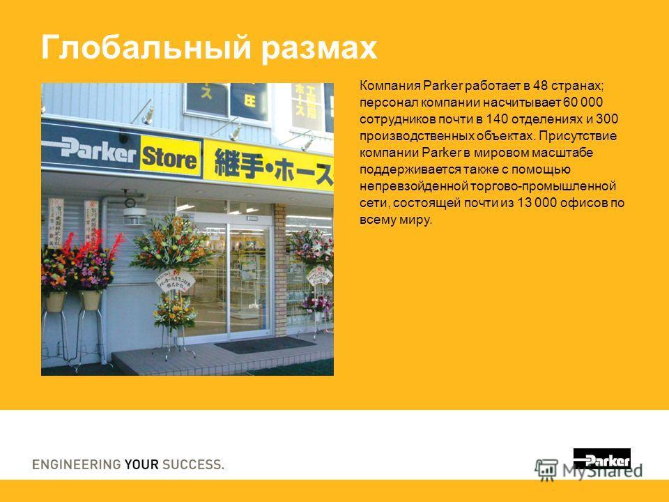 Глобальный размах Компания Parker работает в 48 странах; персонал компании насчитывает 60 000 сотрудников почти в 140 отделениях и 300 производственных объектах. Присутствие компании Parker в мировом масштабе поддерживается также с помощью непревзойд