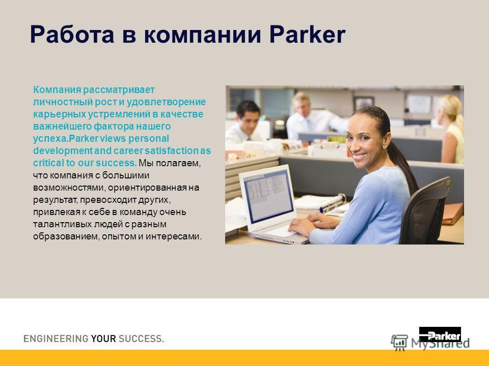 Работа в компании Parker Компания рассматривает личностный рост и удовлетворение карьерных устремлений в качестве важнейшего фактора нашего успеха.Parker views personal development and career satisfaction as critical to our success. Мы полагаем, что