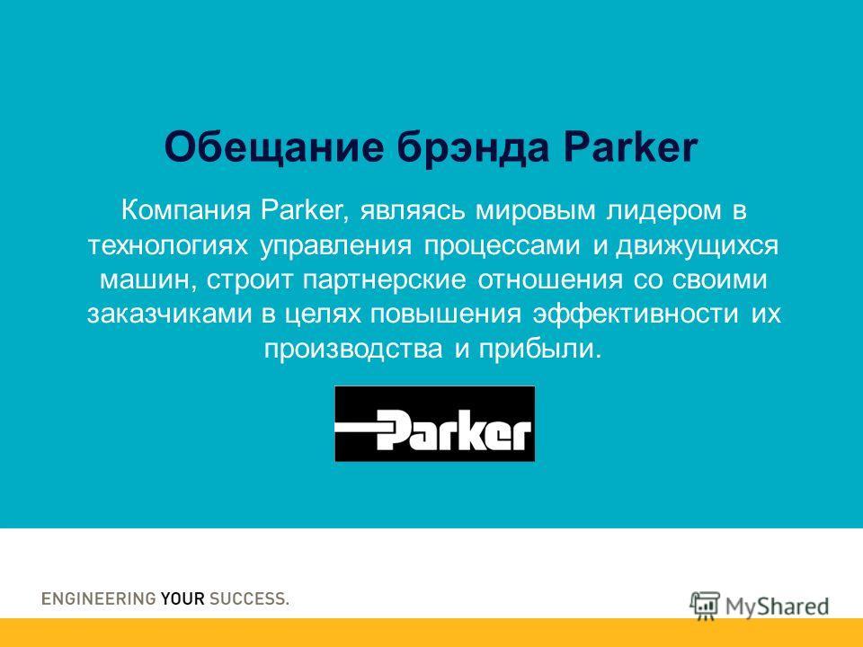 Компания Parker, являясь мировым лидером в технологиях управления процессами и движущихся машин, строит партнерские отношения со своими заказчиками в целях повышения эффективности их производства и прибыли. Обещание брэнда Parker