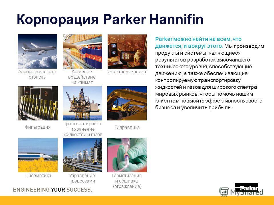 Корпорация Parker Hannifin Parker можно найти на всем, что движется, и вокруг этого. Мы производим продукты и системы, являющиеся результатом разработок высочайшего технического уровня, способствующие движению, а также обеспечивающие контролируемую т