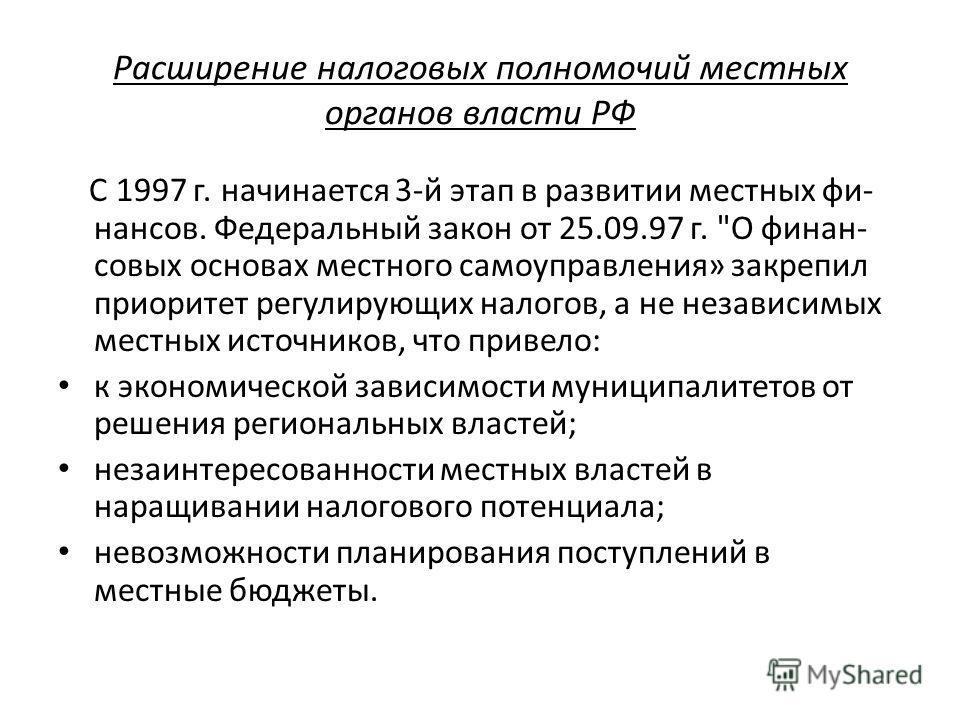 Расширение налоговых полномочий местных органов власти РФ С 1997 г. начинается 3-й этап в развитии местных фи- нансов. Федеральный закон от 25.09.97 г.