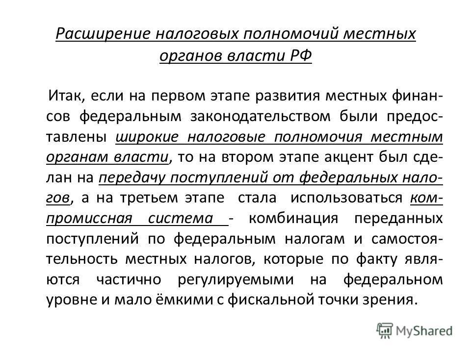 Расширение налоговых полномочий местных органов власти РФ Итак, если на первом этапе развития местных финан- сов федеральным законодательством были предос- тавлены широкие налоговые полномочия местным органам власти, то на втором этапе акцент был сде
