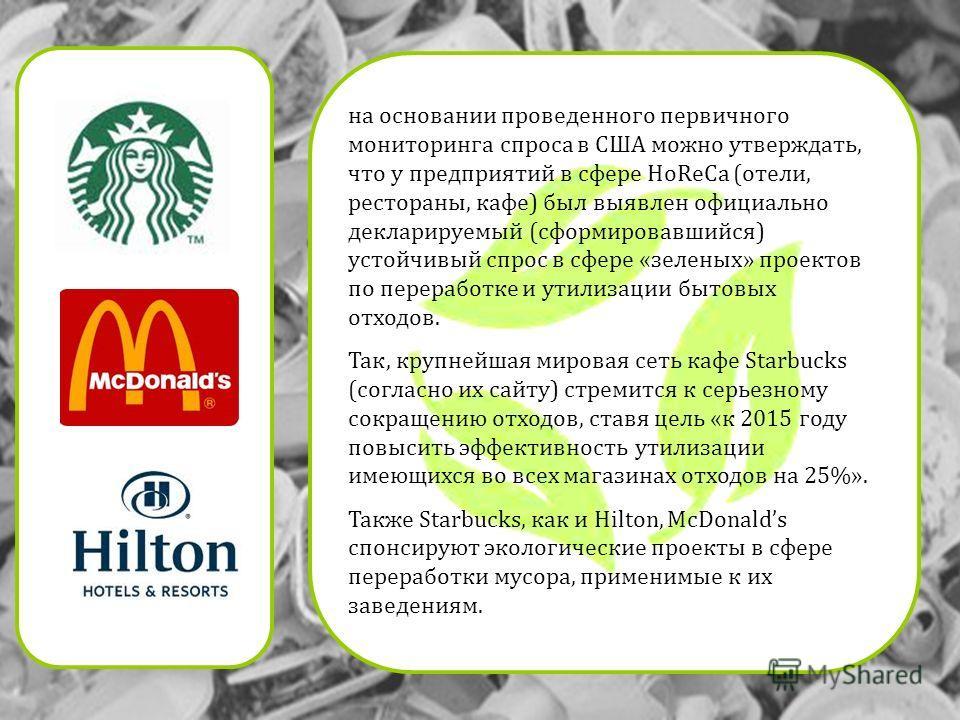 на основании проведенного первичного мониторинга спроса в США можно утверждать, что у предприятий в сфере HoReCa (отели, рестораны, кафе) был выявлен официально декларируемый (сформировавшийся) устойчивый спрос в сфере «зеленых» проектов по переработ