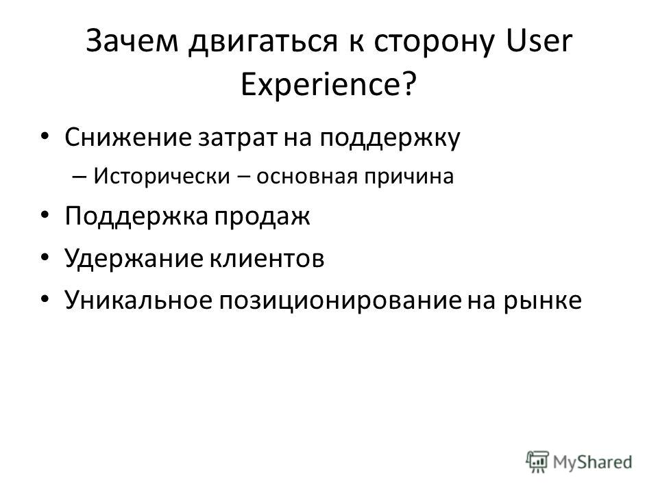 Зачем двигаться к сторону User Experience? Снижение затрат на поддержку – Исторически – основная причина Поддержка продаж Удержание клиентов Уникальное позиционирование на рынке