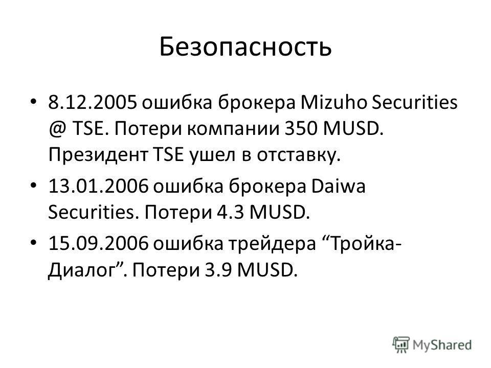 Безопасность 8.12.2005 ошибка брокера Mizuho Securities @ TSE. Потери компании 350 MUSD. Президент TSE ушел в отставку. 13.01.2006 ошибка брокера Daiwa Securities. Потери 4.3 MUSD. 15.09.2006 ошибка трейдера Тройка- Диалог. Потери 3.9 MUSD.