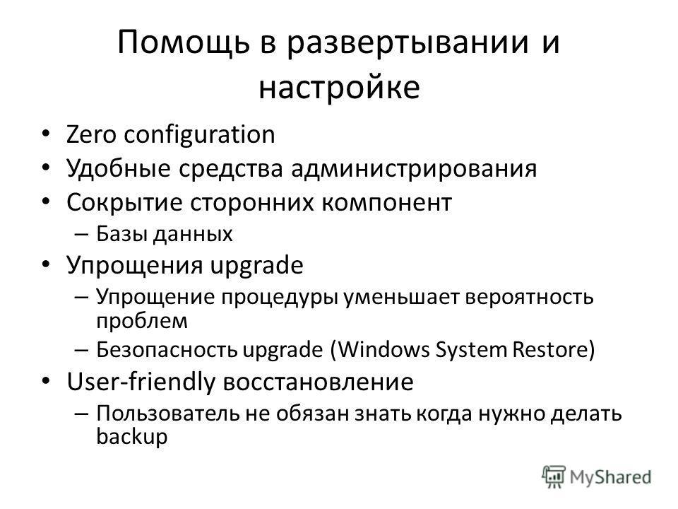 Помощь в развертывании и настройке Zero configuration Удобные средства администрирования Сокрытие сторонних компонент – Базы данных Упрощения upgrade – Упрощение процедуры уменьшает вероятность проблем – Безопасность upgrade (Windows System Restore)