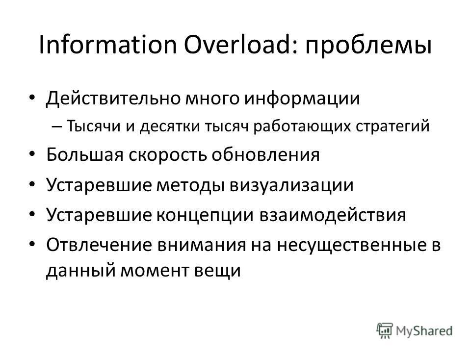 Information Overload: проблемы Действительно много информации – Тысячи и десятки тысяч работающих стратегий Большая скорость обновления Устаревшие методы визуализации Устаревшие концепции взаимодействия Отвлечение внимания на несущественные в данный