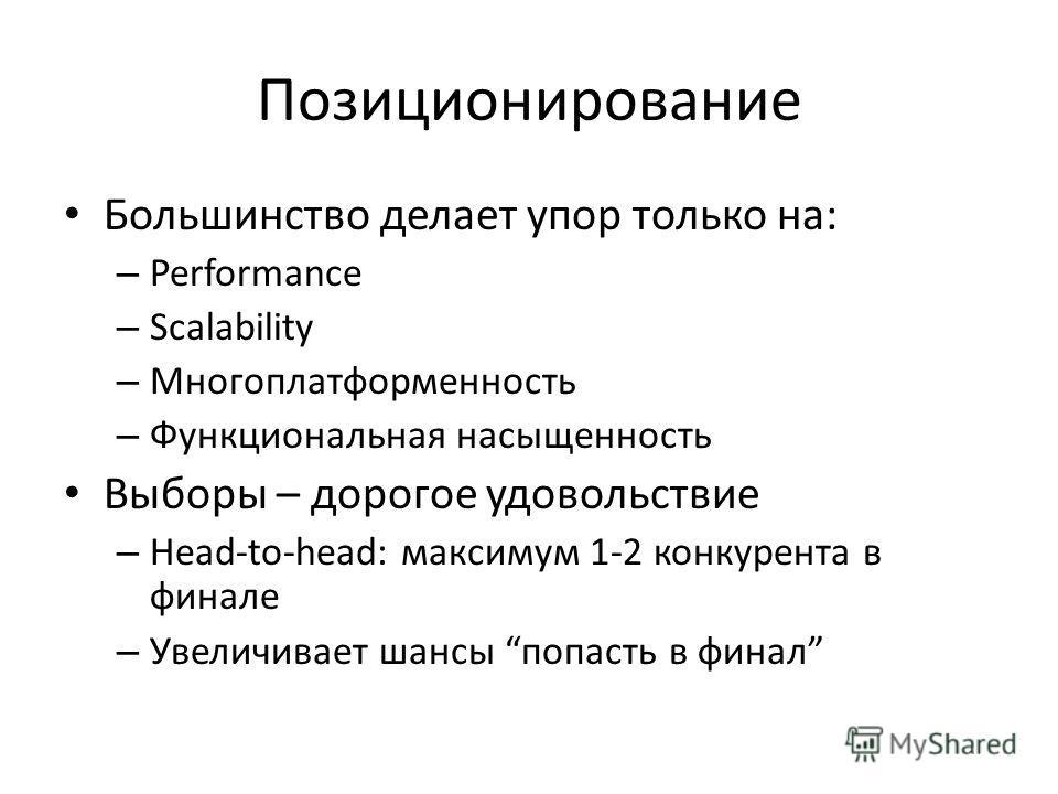 Большинство делает упор только на: – Performance – Scalability – Многоплатформенность – Функциональная насыщенность Выборы – дорогое удовольствие – Head-to-head: максимум 1-2 конкурента в финале – Увеличивает шансы попасть в финал