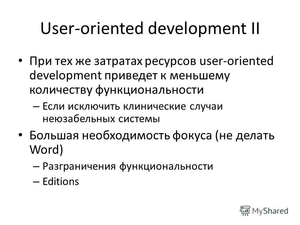 User-oriented development II При тех же затратах ресурсов user-oriented development приведет к меньшему количеству функциональности – Если исключить клинические случаи неюзабельных системы Большая необходимость фокуса (не делать Word) – Разграничения