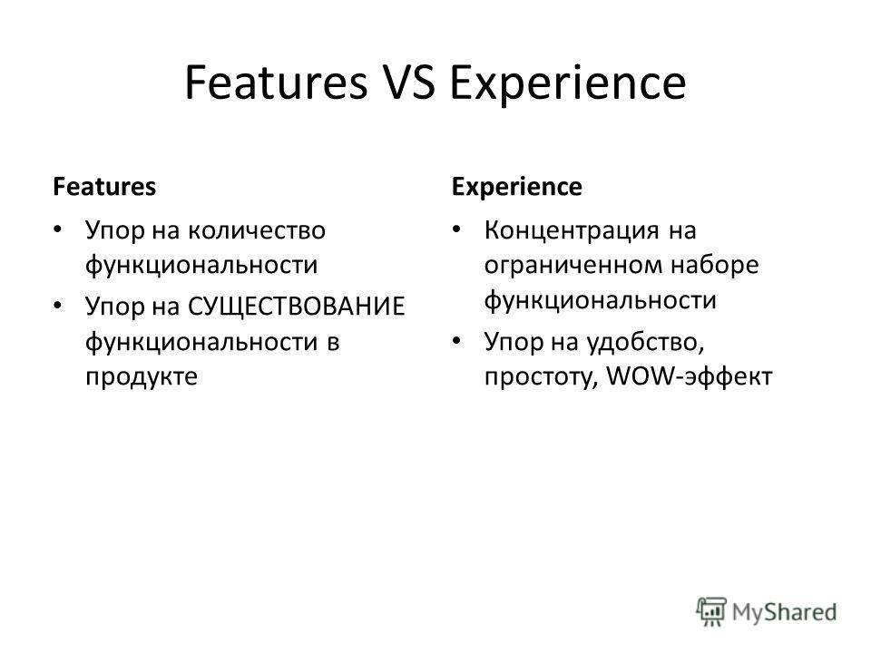 Features VS Experience Features Упор на количество функциональности Упор на СУЩЕСТВОВАНИЕ функциональности в продукте Experience Концентрация на ограниченном наборе функциональности Упор на удобство, простоту, WOW-эффект