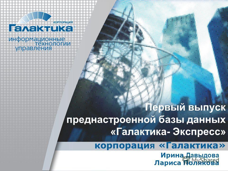 Первый выпуск преднастроенной базы данных «Галактика- Экспресс» корпораци я «Галактика» Ирина Давыдова Лариса Полякова