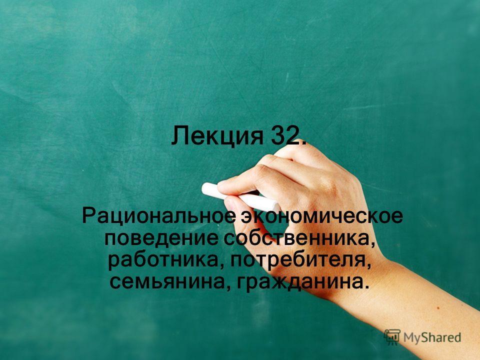 Лекция 32. Рациональное экономическое поведение собственника, работника, потребителя, семьянина, гражданина.