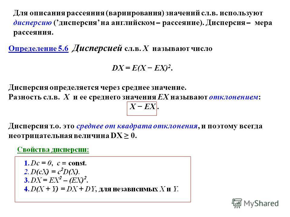 Определение 5.6 Дисперсией сл.в. X называют число DX = E(X EX) 2. Дисперсия определяется через среднее значение. Разность сл.в. X и ее среднего значения EX называют отклонением: X EX. Дисперсия т.о. это среднее от квадрата отклонения, и поэтому всегд