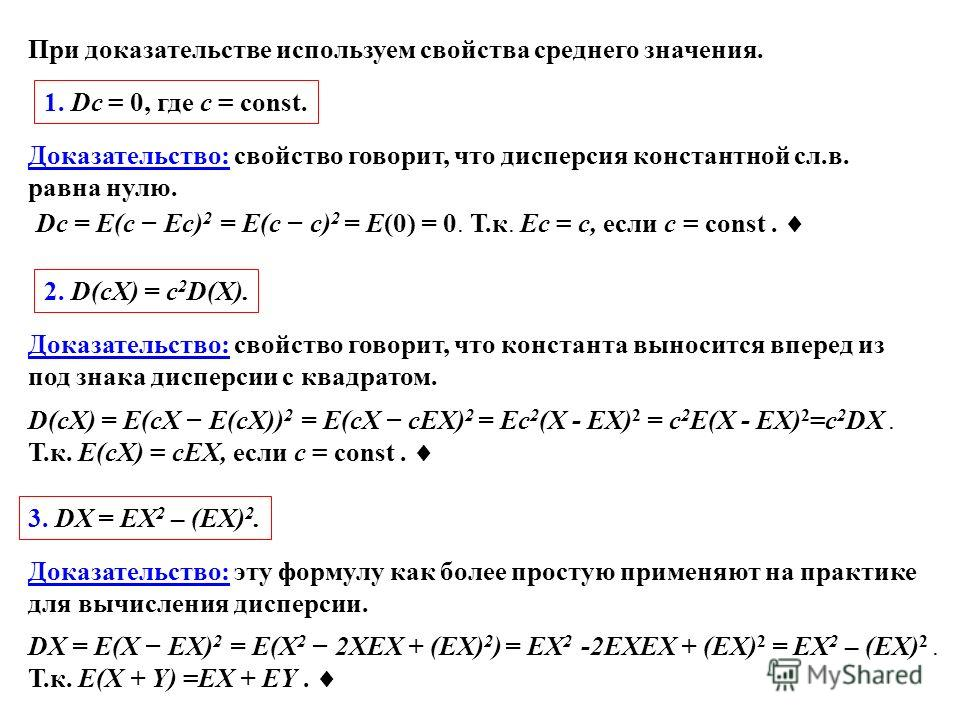 1. Dc = 0, где c = const. Доказательство: свойство говорит, что дисперсия константной сл.в. равна нулю. Dc = E(c Ec) 2 = E(c c) 2 = E(0) = 0. Т.к. Ec = c, если c = const. При доказательстве используем свойства среднего значения. 2. D(cX) = c 2 D(X).