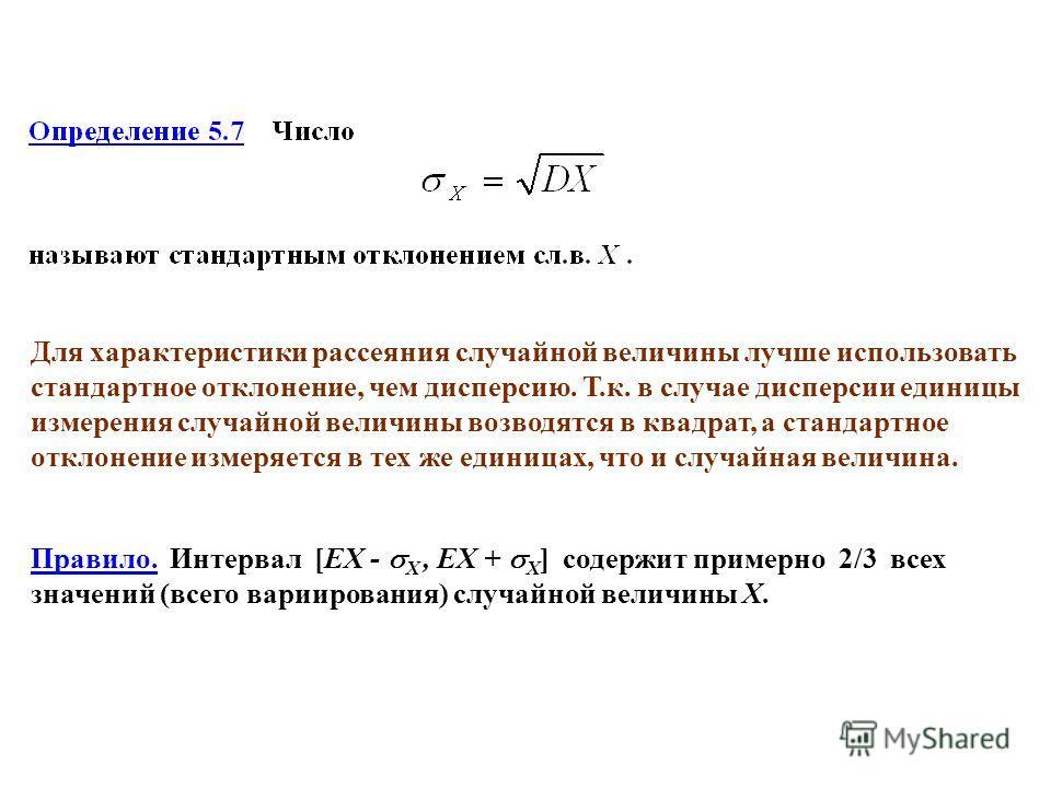 Правило. Интервал [EX - X, EX + X ] содержит примерно 2/3 всех значений (всего вариирования) случайной величины Х. Для характеристики рассеяния случайной величины лучше использовать стандартное отклонение, чем дисперсию. Т.к. в случае дисперсии едини