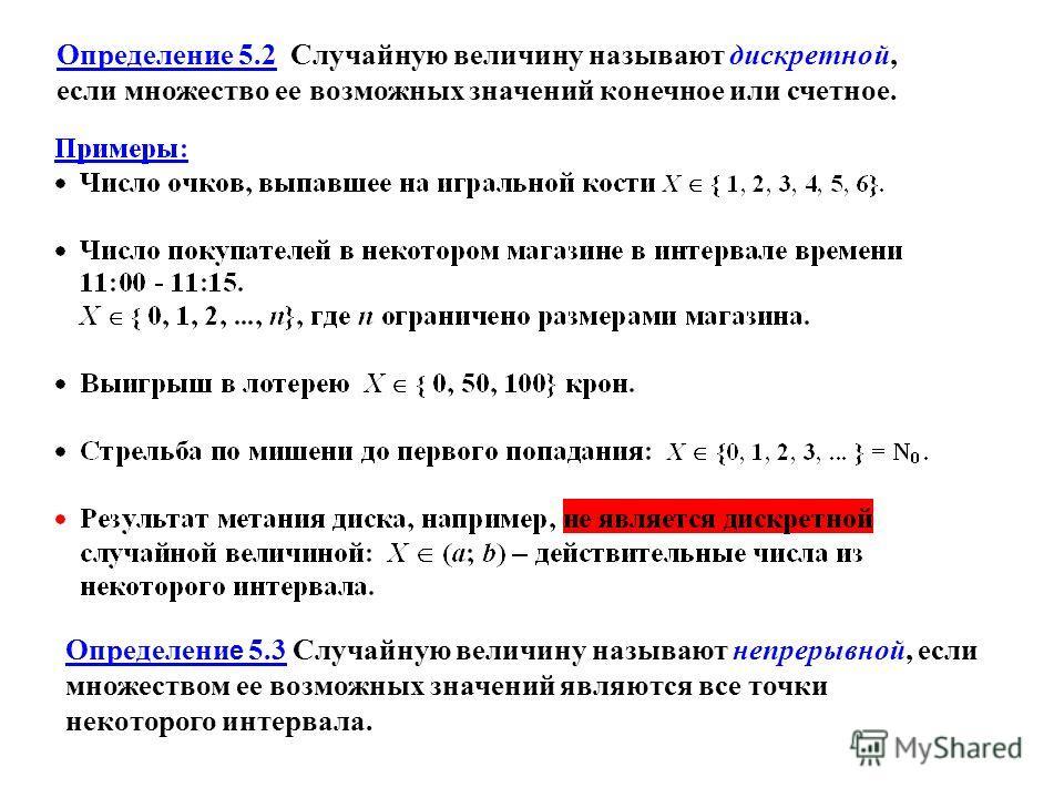Определение 5.2 Случайную величину называют дискретной, если множество ее возможных значений конечное или счетное. Определени е 5.3 Случайную величину называют непрерывной, если множеством ее возможных значений являются все точки некоторого интервала