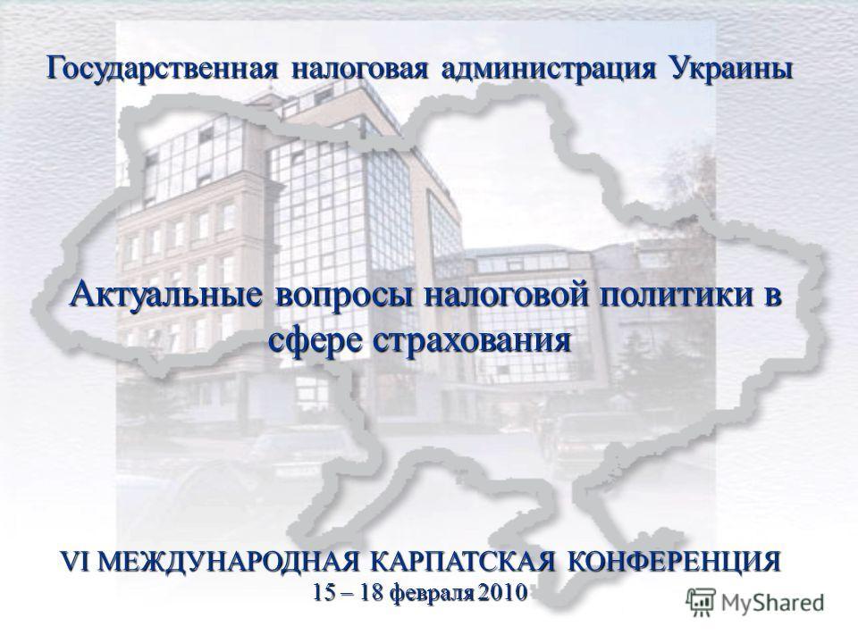 Государственная налоговая администрация Украины Актуальные вопросы налоговой политики в сфере страхования VI МЕЖДУНАРОДНАЯ КАРПАТСКАЯ КОНФЕРЕНЦИЯ 15 – 18 февраля 2010