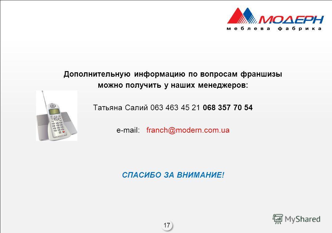 Дополнительную информацию по вопросам франшизы можно получить у наших менеджеров: Татьяна Салий 063 463 45 21 068 357 70 54 e-mail: franch@modern.com.ua СПАСИБО ЗА ВНИМАНИЕ! 17